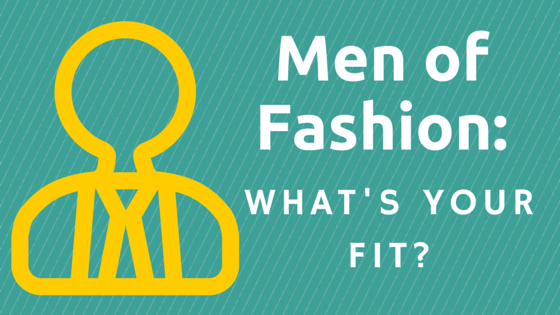 Men of Fashion: What's Your Fit?